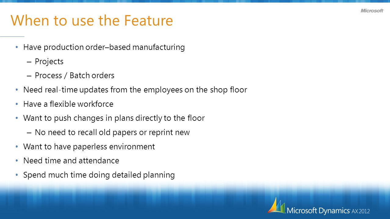 When to use the Feature Have production order–based manufacturing – Projects – Process / Batch orders Need real-time updates from the employees on the shop floor Have a flexible workforce Want to push changes in plans directly to the floor – No need to recall old papers or reprint new Want to have paperless environment Need time and attendance Spend much time doing detailed planning