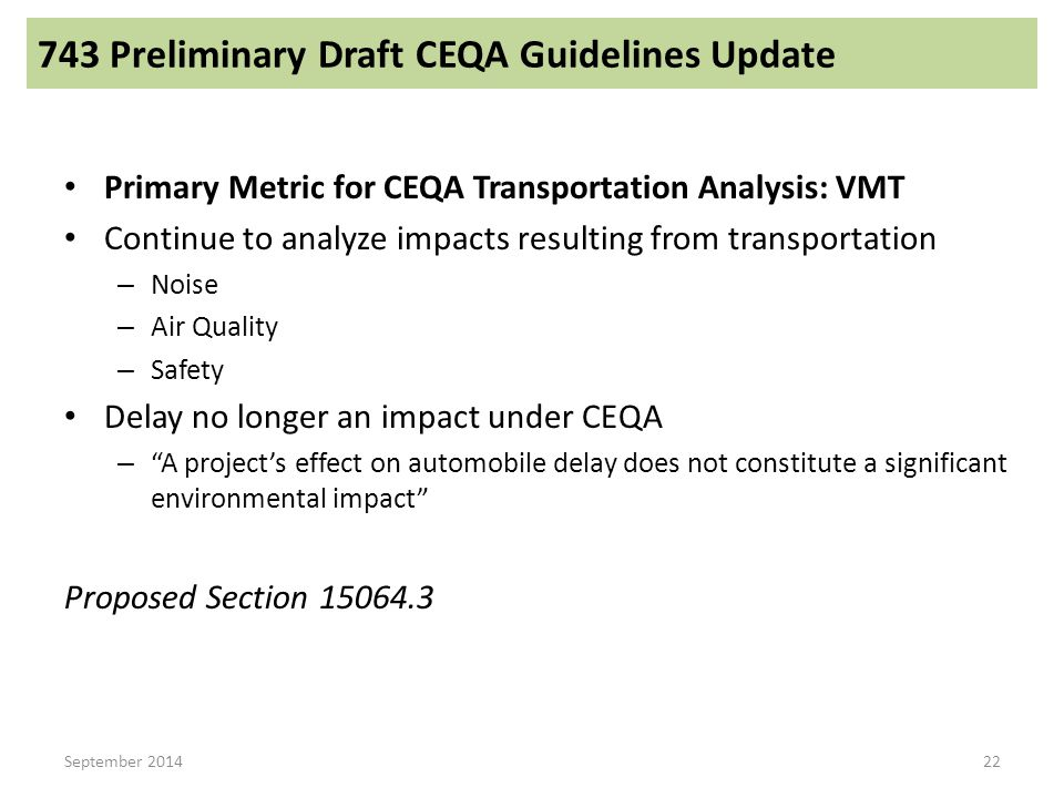 Primary Metric for CEQA Transportation Analysis: VMT Continue to analyze impacts resulting from transportation – Noise – Air Quality – Safety Delay no longer an impact under CEQA – A project's effect on automobile delay does not constitute a significant environmental impact Proposed Section 15064.3 September 2014 743 Preliminary Draft CEQA Guidelines Update 22