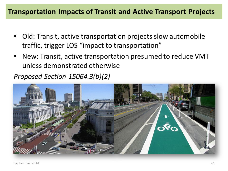 Old: Transit, active transportation projects slow automobile traffic, trigger LOS impact to transportation New: Transit, active transportation presumed to reduce VMT unless demonstrated otherwise Proposed Section 15064.3(b)(2) September 2014 Transportation Impacts of Transit and Active Transport Projects 24