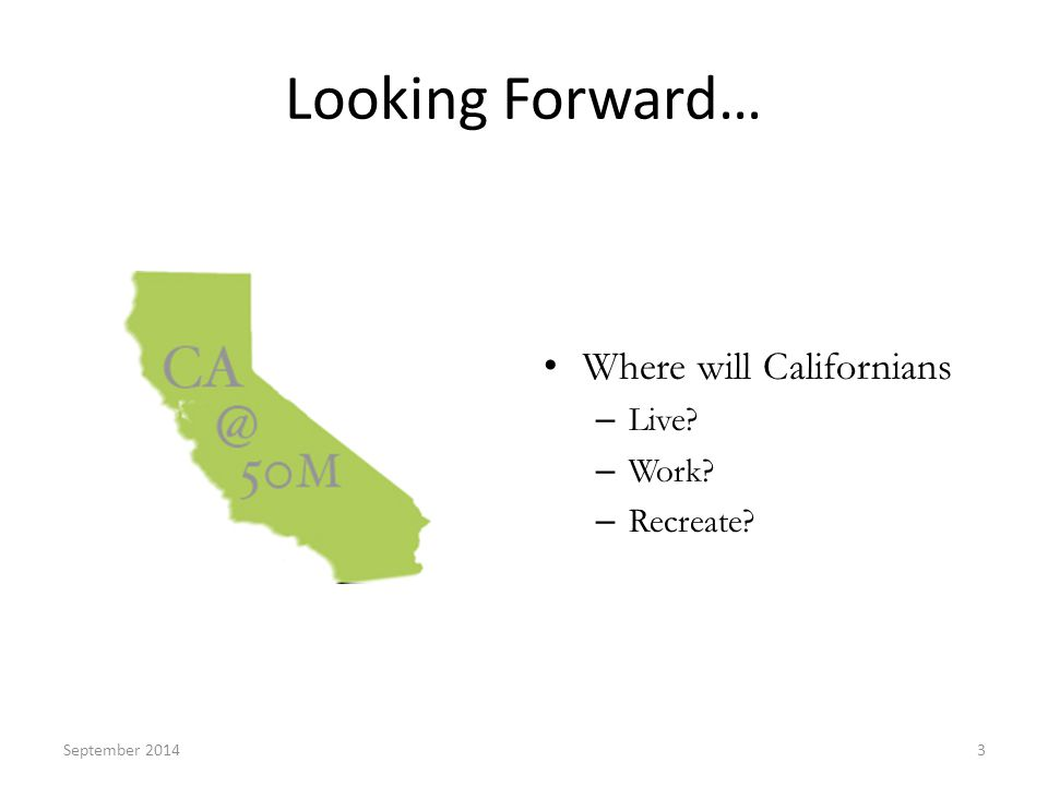 Looking Forward… Where will Californians – Live – Work – Recreate September 20143