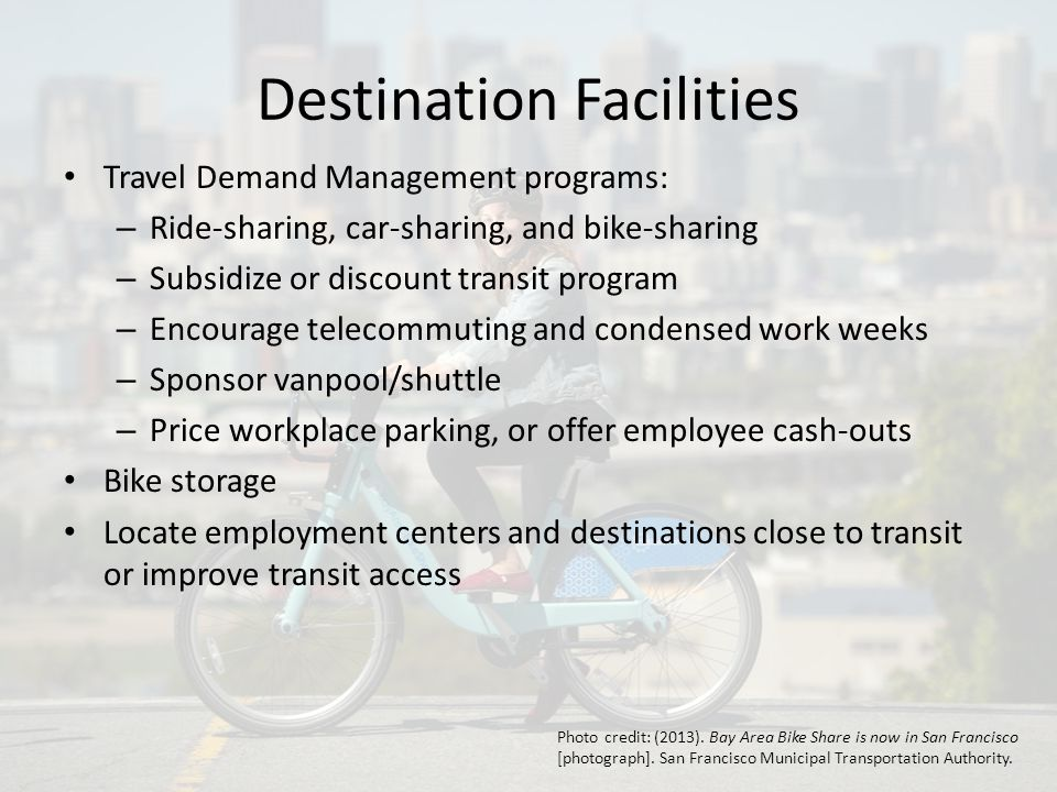 Destination Facilities Travel Demand Management programs: – Ride-sharing, car-sharing, and bike-sharing – Subsidize or discount transit program – Encourage telecommuting and condensed work weeks – Sponsor vanpool/shuttle – Price workplace parking, or offer employee cash-outs Bike storage Locate employment centers and destinations close to transit or improve transit access Photo credit: (2013).