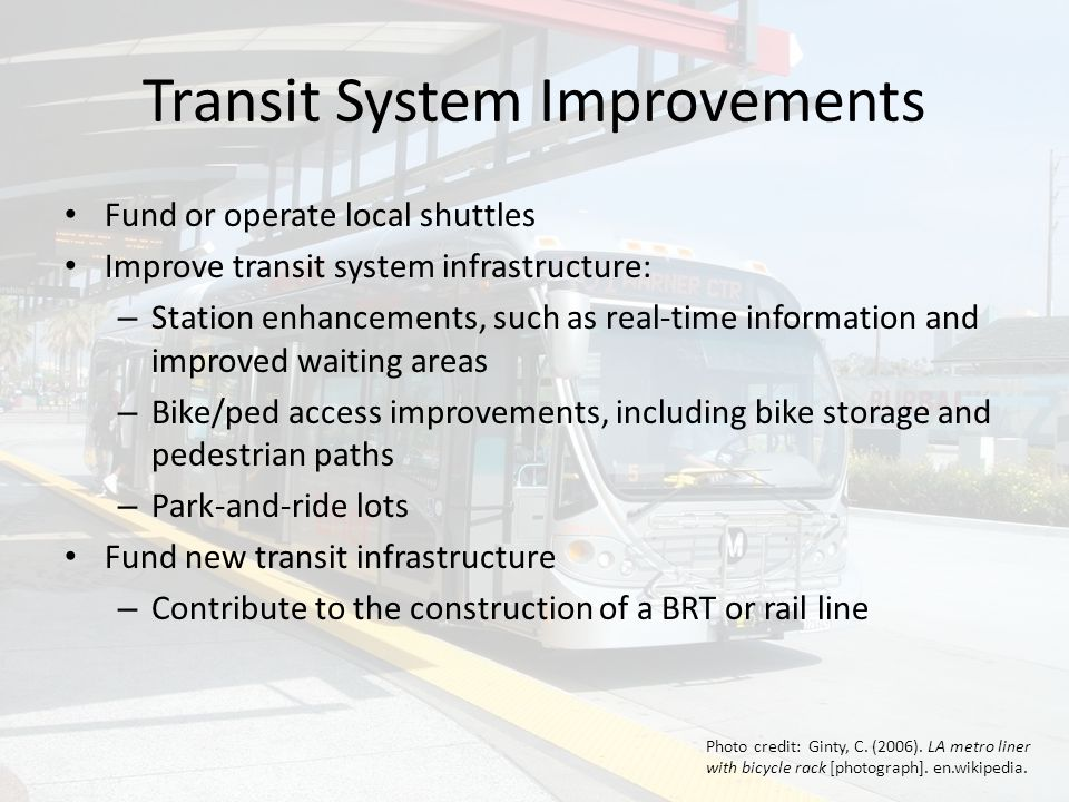 Transit System Improvements Fund or operate local shuttles Improve transit system infrastructure: – Station enhancements, such as real-time information and improved waiting areas – Bike/ped access improvements, including bike storage and pedestrian paths – Park-and-ride lots Fund new transit infrastructure – Contribute to the construction of a BRT or rail line Photo credit: Ginty, C.