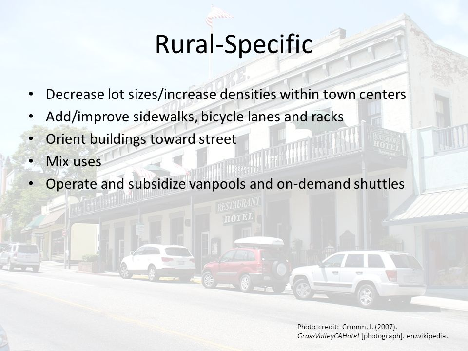 Rural-Specific Decrease lot sizes/increase densities within town centers Add/improve sidewalks, bicycle lanes and racks Orient buildings toward street Mix uses Operate and subsidize vanpools and on-demand shuttles Photo credit: Crumm, I.
