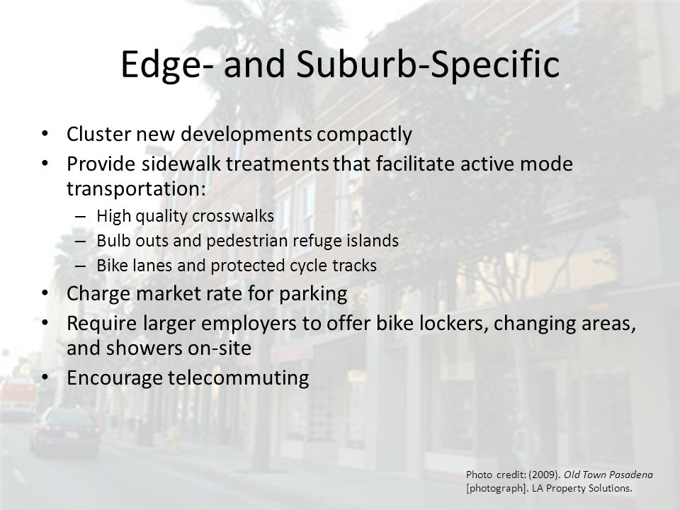 Edge- and Suburb-Specific Cluster new developments compactly Provide sidewalk treatments that facilitate active mode transportation: – High quality crosswalks – Bulb outs and pedestrian refuge islands – Bike lanes and protected cycle tracks Charge market rate for parking Require larger employers to offer bike lockers, changing areas, and showers on-site Encourage telecommuting Photo credit: (2009).