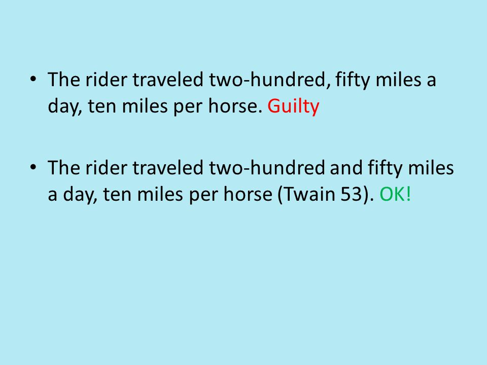 The rider traveled two-hundred, fifty miles a day, ten miles per horse. Guilty The rider traveled two-hundred and fifty miles a day, ten miles per hor