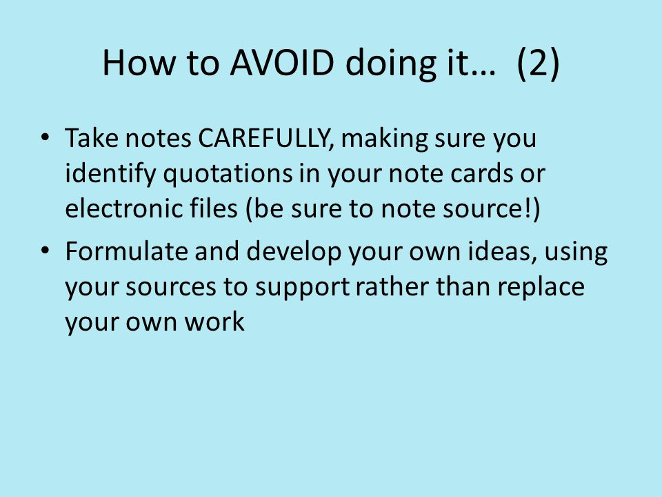 How to AVOID doing it… (2) Take notes CAREFULLY, making sure you identify quotations in your note cards or electronic files (be sure to note source!) Formulate and develop your own ideas, using your sources to support rather than replace your own work