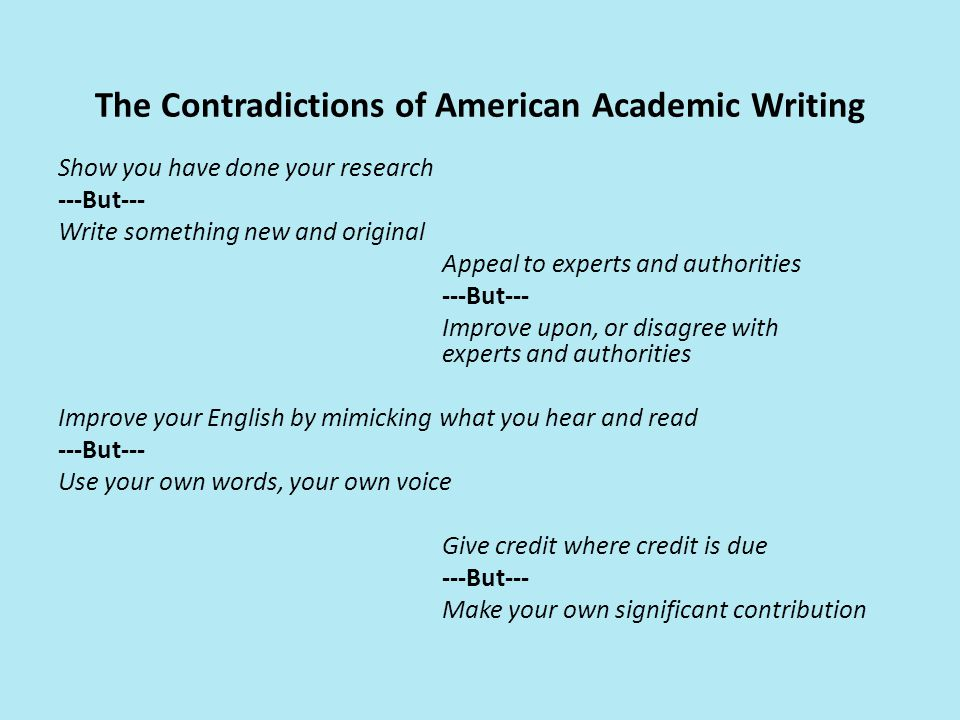 The Contradictions of American Academic Writing Show you have done your research ---But--- Write something new and original Appeal to experts and authorities ---But--- Improve upon, or disagree with experts and authorities Improve your English by mimicking what you hear and read ---But--- Use your own words, your own voice Give credit where credit is due ---But--- Make your own significant contribution