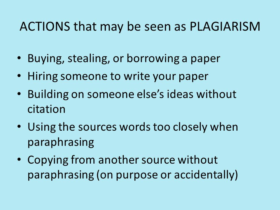 ACTIONS that may be seen as PLAGIARISM Buying, stealing, or borrowing a paper Hiring someone to write your paper Building on someone else's ideas without citation Using the sources words too closely when paraphrasing Copying from another source without paraphrasing (on purpose or accidentally)