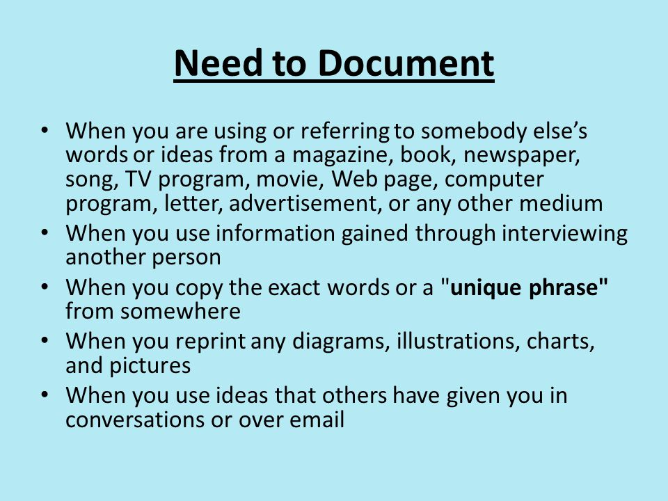 Need to Document When you are using or referring to somebody else's words or ideas from a magazine, book, newspaper, song, TV program, movie, Web page, computer program, letter, advertisement, or any other medium When you use information gained through interviewing another person When you copy the exact words or a unique phrase from somewhere When you reprint any diagrams, illustrations, charts, and pictures When you use ideas that others have given you in conversations or over