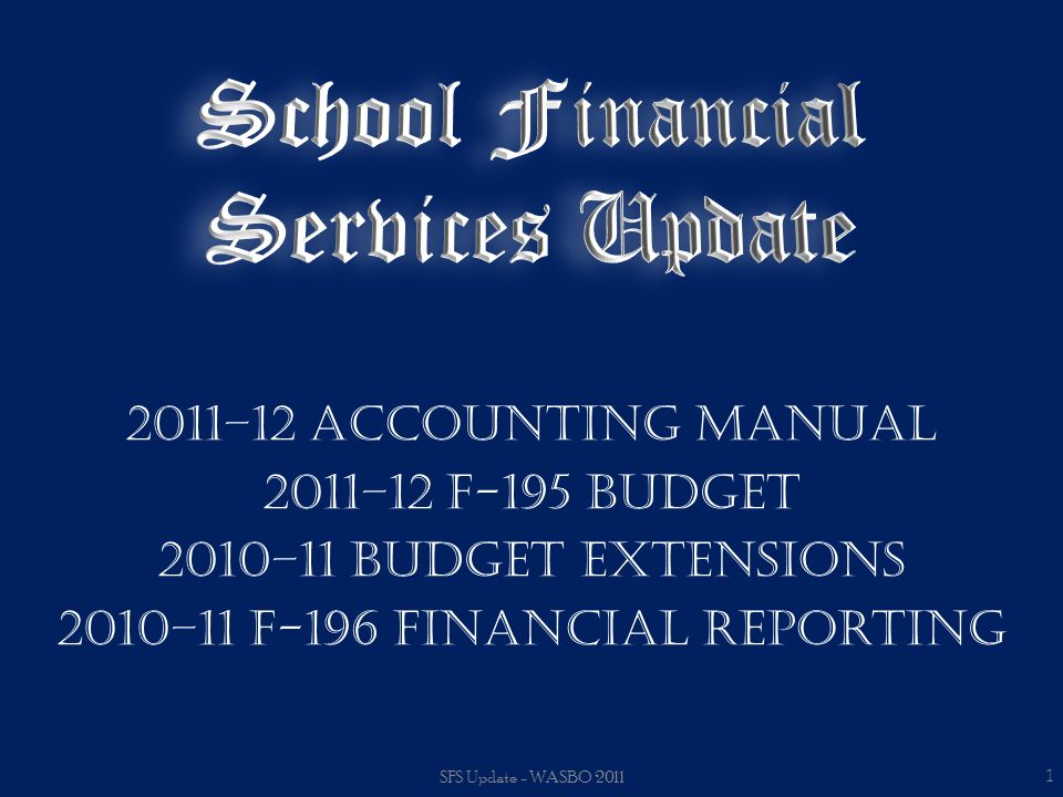 2011–12 Accounting Manual 2011–12 F-195 Budget 2010–11 Budget Extensions 2010–11 F-196 Financial Reporting SFS Update - WASBO 2011 1