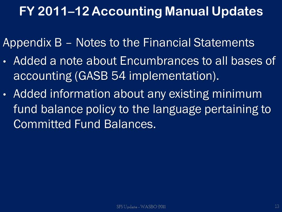 FY 2011–12 Accounting Manual Updates Appendix B – Notes to the Financial Statements Added a note about Encumbrances to all bases of accounting (GASB 54 implementation).