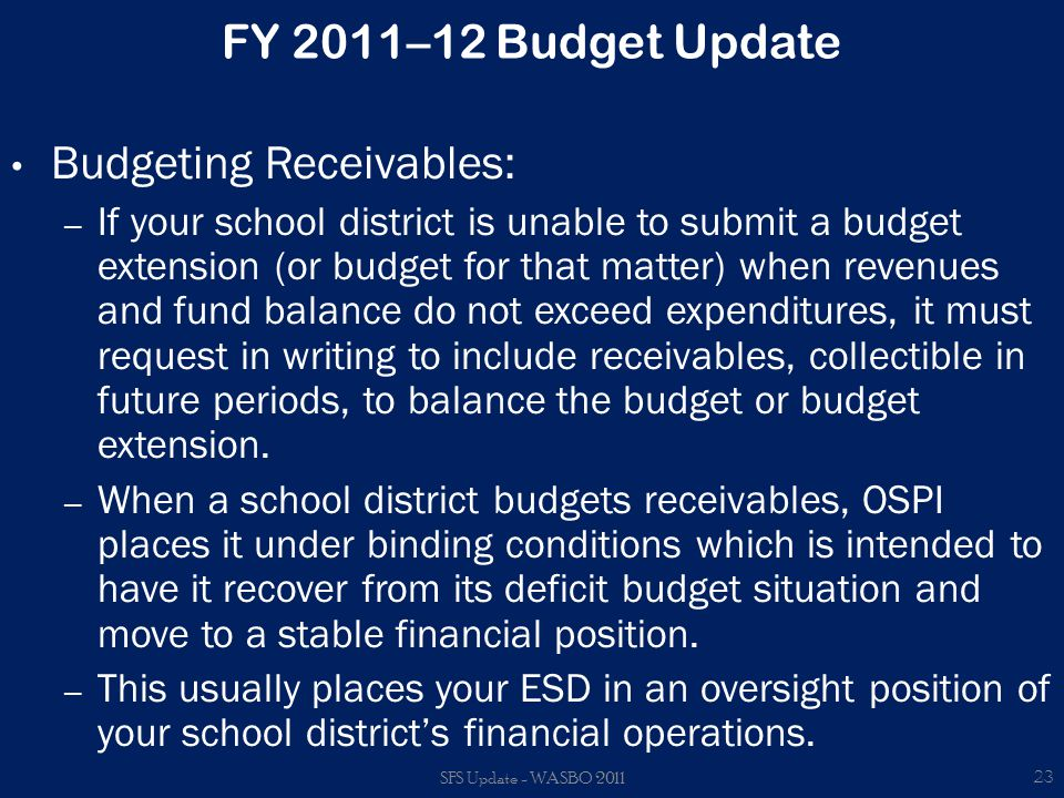 FY 2011–12 Budget Update Budgeting Receivables: – If your school district is unable to submit a budget extension (or budget for that matter) when revenues and fund balance do not exceed expenditures, it must request in writing to include receivables, collectible in future periods, to balance the budget or budget extension.