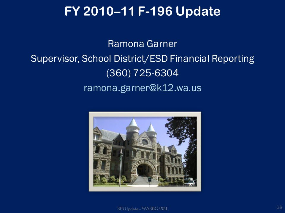 FY 2010–11 F-196 Update Ramona Garner Supervisor, School District/ESD Financial Reporting (360) 725-6304 ramona.garner@k12.wa.us 28 SFS Update - WASBO 2011