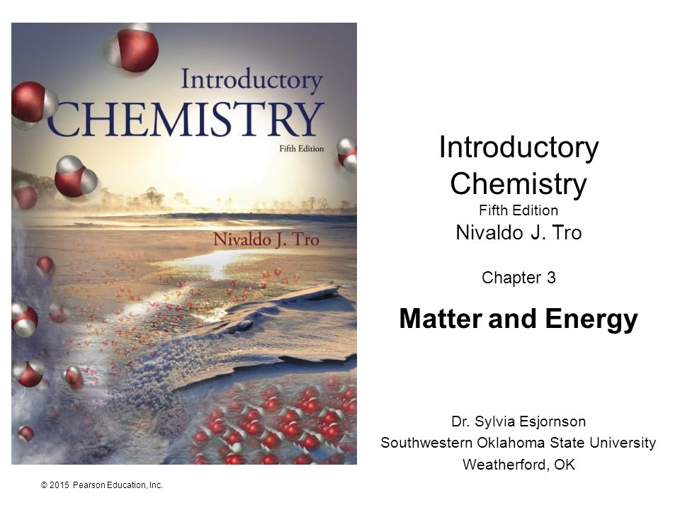© 2015 Pearson Education, Inc. Introductory Chemistry Fifth Edition Nivaldo J. Tro Chapter 3 Matter and Energy Dr. Sylvia Esjornson Southwestern Oklah