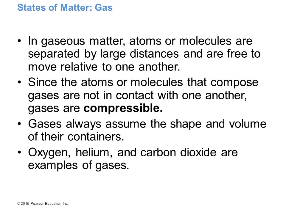 © 2015 Pearson Education, Inc. In gaseous matter, atoms or molecules are separated by large distances and are free to move relative to one another. Si