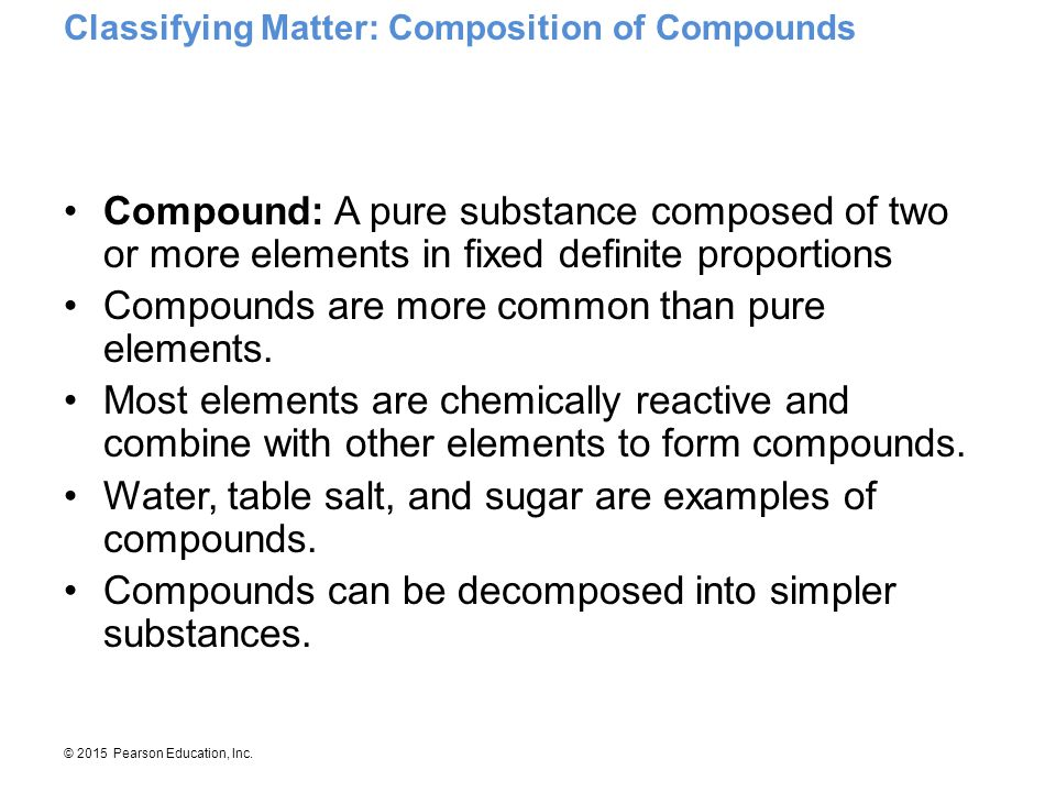 © 2015 Pearson Education, Inc. Compound: A pure substance composed of two or more elements in fixed definite proportions Compounds are more common tha