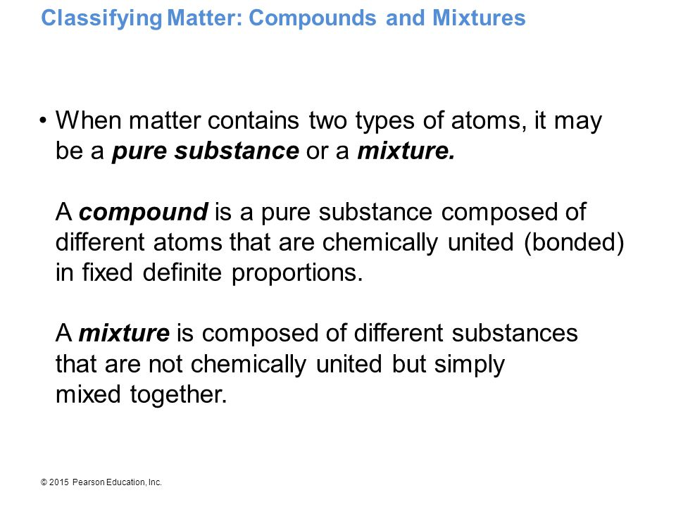 © 2015 Pearson Education, Inc. When matter contains two types of atoms, it may be a pure substance or a mixture. A compound is a pure substance compos