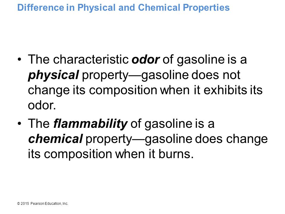 © 2015 Pearson Education, Inc. The characteristic odor of gasoline is a physical property—gasoline does not change its composition when it exhibits it