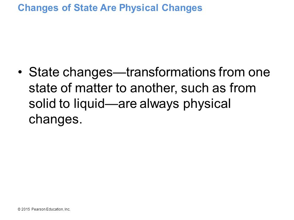 © 2015 Pearson Education, Inc. State changes—transformations from one state of matter to another, such as from solid to liquid—are always physical cha