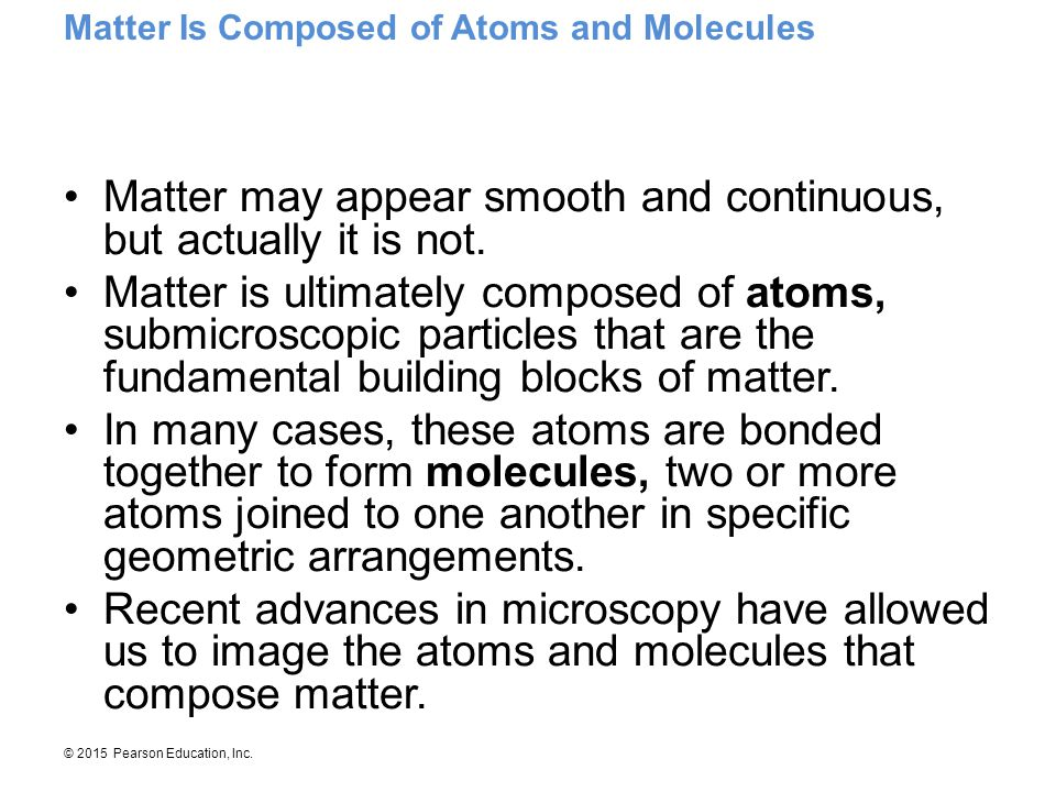 © 2015 Pearson Education, Inc. Matter may appear smooth and continuous, but actually it is not. Matter is ultimately composed of atoms, submicroscopic