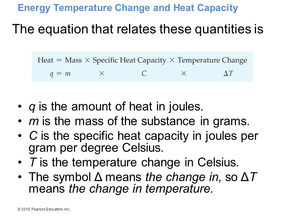 © 2015 Pearson Education, Inc. q is the amount of heat in joules. m is the mass of the substance in grams. C is the specific heat capacity in joules p