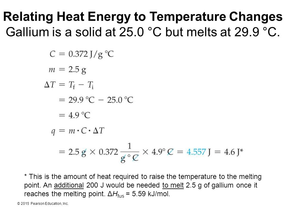 © 2015 Pearson Education, Inc. Relating Heat Energy to Temperature Changes Gallium is a solid at 25.0 °C but melts at 29.9 °C. * This is the amount of