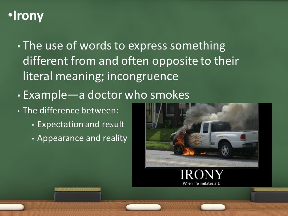 The use of words to express something different from and often opposite to their literal meaning; incongruence Example—a doctor who smokes The differe