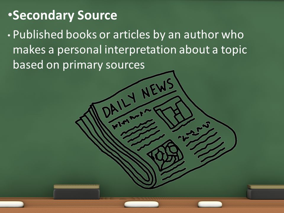 Published books or articles by an author who makes a personal interpretation about a topic based on primary sources Secondary Source