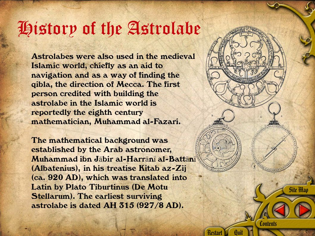 History of the Astrolabe Astrolabes were also used in the medieval Islamic world, chiefly as an aid to navigation and as a way of finding the qibla, the direction of Mecca.