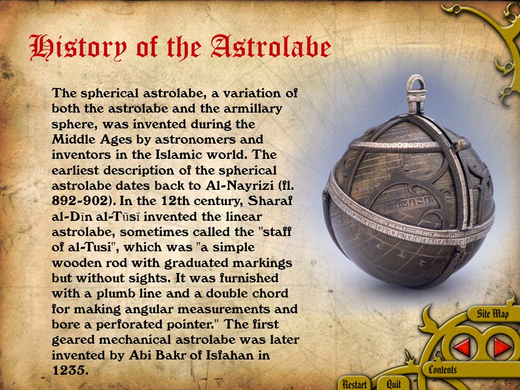 History of the Astrolabe The spherical astrolabe, a variation of both the astrolabe and the armillary sphere, was invented during the Middle Ages by astronomers and inventors in the Islamic world.