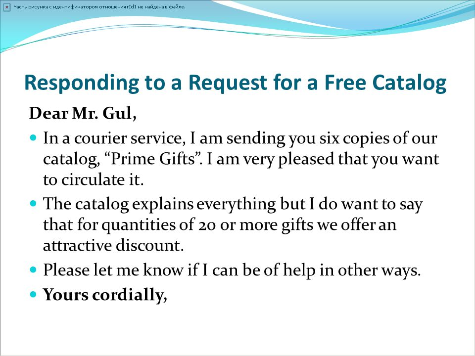"Responding to a Request for a Free Catalog Dear Mr. Gul, In a courier service, I am sending you six copies of our catalog, ""Prime Gifts"". I am very pl"
