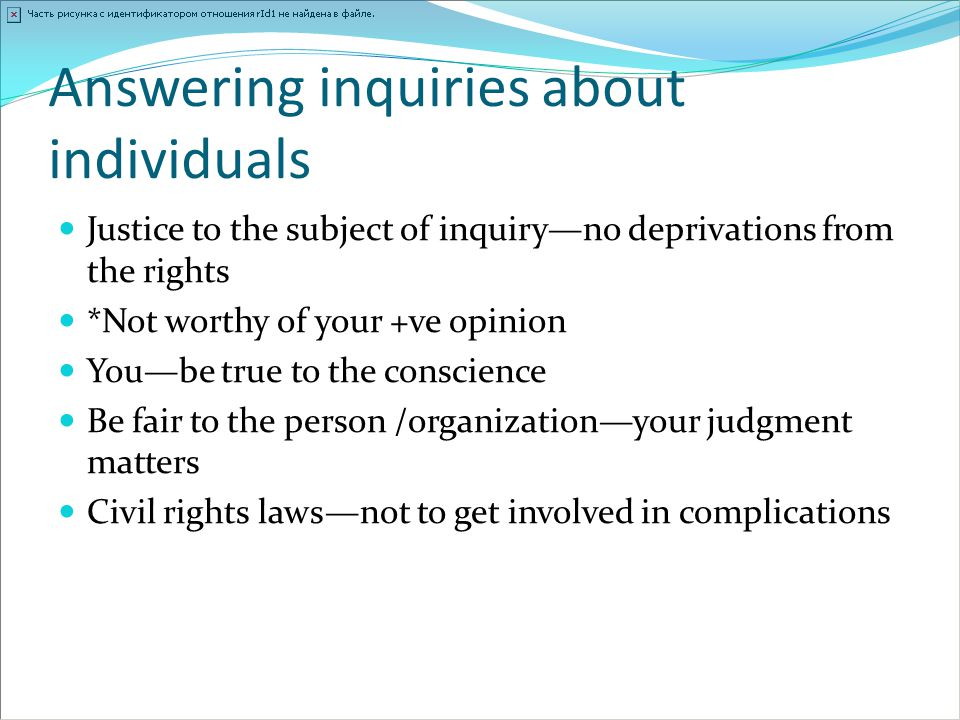 Answering inquiries about individuals Justice to the subject of inquiry—no deprivations from the rights *Not worthy of your +ve opinion You—be true to