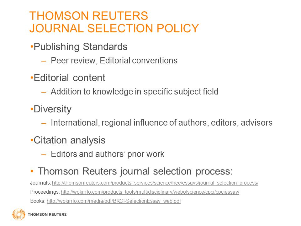 THOMSON REUTERS JOURNAL SELECTION POLICY Publishing Standards –Peer review, Editorial conventions Editorial content –Addition to knowledge in specific subject field Diversity –International, regional influence of authors, editors, advisors Citation analysis –Editors and authors' prior work Thomson Reuters journal selection process: Journals: http://thomsonreuters.com/products_services/science/free/essays/journal_selection_process/http://thomsonreuters.com/products_services/science/free/essays/journal_selection_process/ Proceedings: http://wokinfo.com/products_tools/multidisciplinary/webofscience/cpci/cpciessay/http://wokinfo.com/products_tools/multidisciplinary/webofscience/cpci/cpciessay/ Books: http://wokinfo.com/media/pdf/BKCI-SelectionEssay_web.pdfhttp://wokinfo.com/media/pdf/BKCI-SelectionEssay_web.pdf