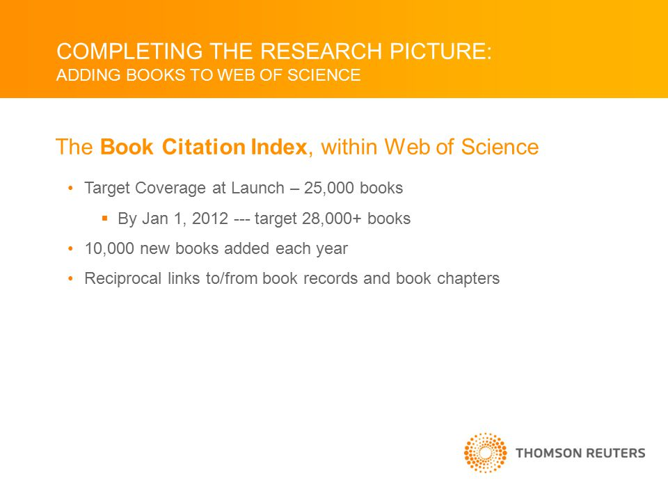 COMPLETING THE RESEARCH PICTURE: ADDING BOOKS TO WEB OF SCIENCE Target Coverage at Launch – 25,000 books  By Jan 1, 2012 --- target 28,000+ books 10,000 new books added each year Reciprocal links to/from book records and book chapters The Book Citation Index, within Web of Science