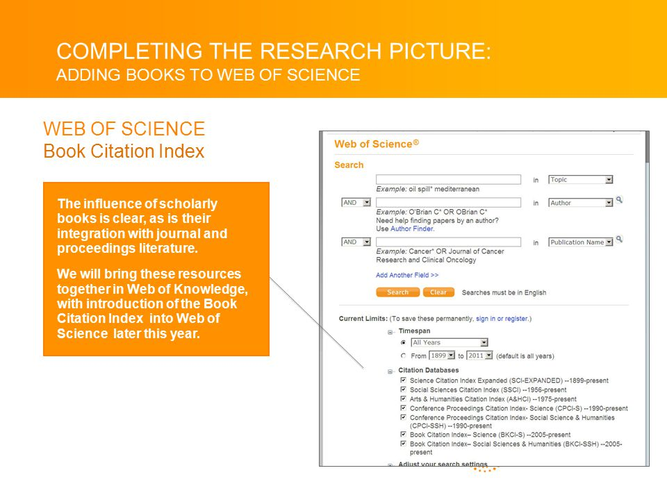 COMPLETING THE RESEARCH PICTURE: ADDING BOOKS TO WEB OF SCIENCE WEB OF SCIENCE Book Citation Index The influence of scholarly books is clear, as is their integration with journal and proceedings literature.