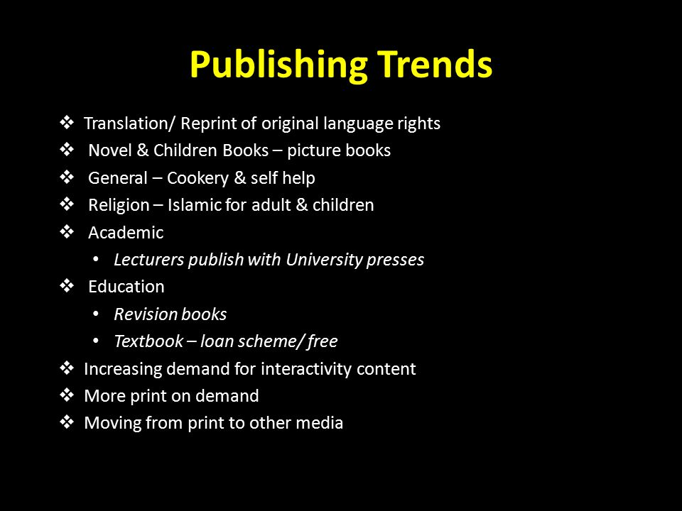 Publishing Trends  Translation/ Reprint of original language rights  Novel & Children Books – picture books  General – Cookery & self help  Religion – Islamic for adult & children  Academic Lecturers publish with University presses  Education Revision books Textbook – loan scheme/ free  Increasing demand for interactivity content  More print on demand  Moving from print to other media