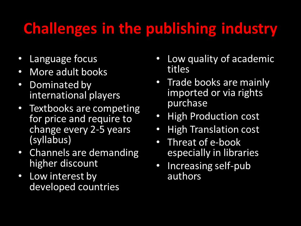 Challenges in the publishing industry Language focus More adult books Dominated by international players Textbooks are competing for price and require to change every 2-5 years (syllabus) Channels are demanding higher discount Low interest by developed countries Low quality of academic titles Trade books are mainly imported or via rights purchase High Production cost High Translation cost Threat of e-book especially in libraries Increasing self-pub authors