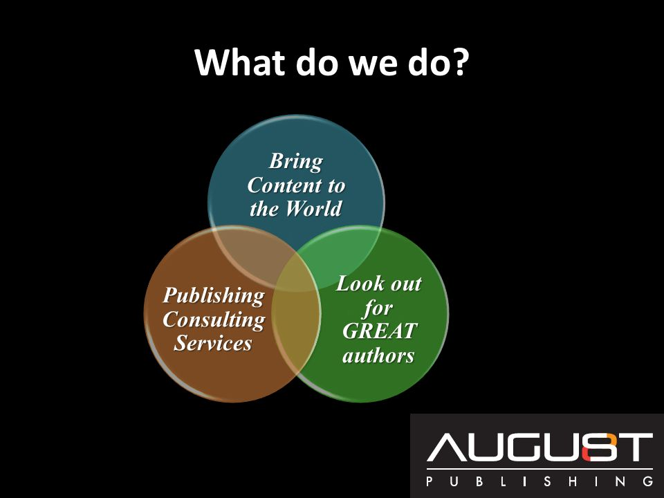 What do we do? Bring Content to the World Look out for GREAT authors Publishing Consulting Services