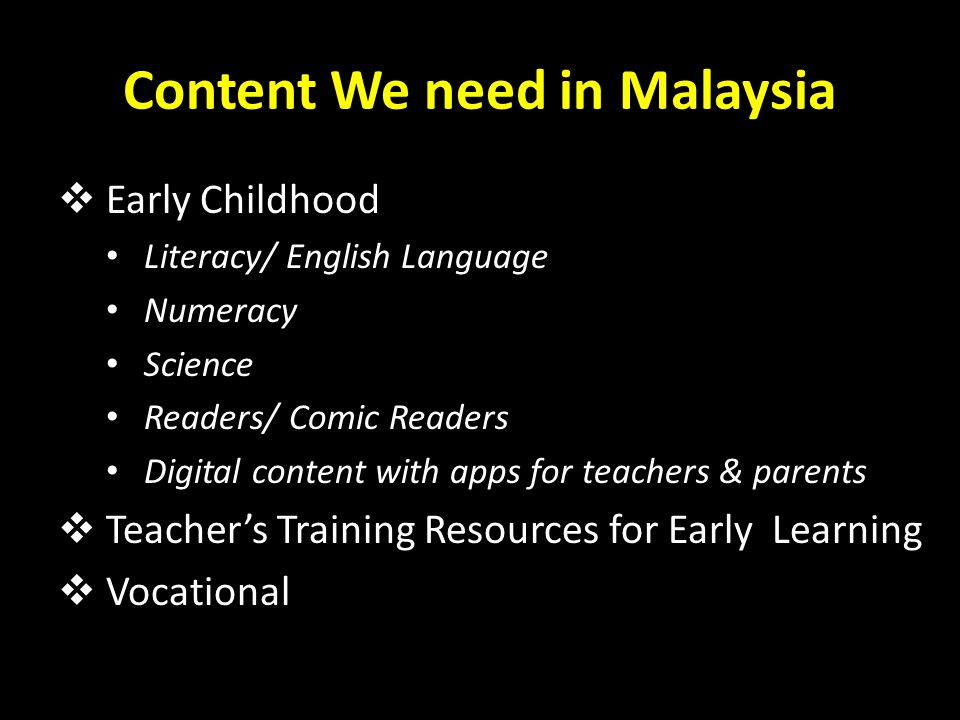 Content We need in Malaysia  Early Childhood Literacy/ English Language Numeracy Science Readers/ Comic Readers Digital content with apps for teacher