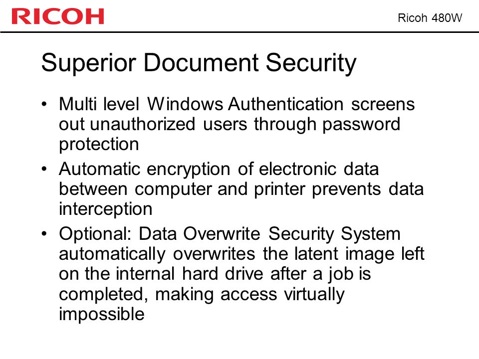 Ricoh 480W Superior Document Security Multi level Windows Authentication screens out unauthorized users through password protection Automatic encryption of electronic data between computer and printer prevents data interception Optional: Data Overwrite Security System automatically overwrites the latent image left on the internal hard drive after a job is completed, making access virtually impossible