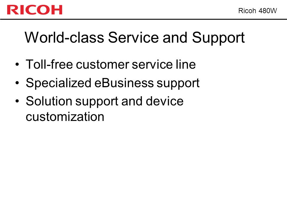 Ricoh 480W World-class Service and Support Toll-free customer service line Specialized eBusiness support Solution support and device customization