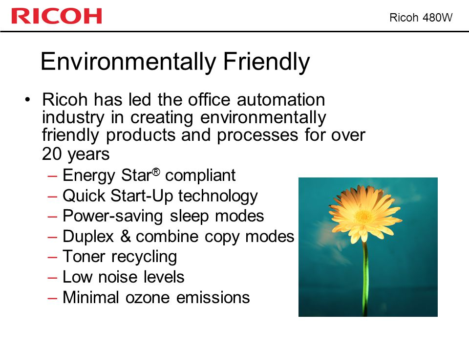 Ricoh 480W Environmentally Friendly Ricoh has led the office automation industry in creating environmentally friendly products and processes for over