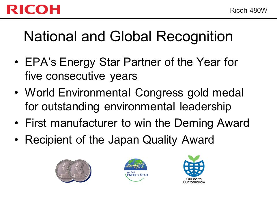 Ricoh 480W National and Global Recognition EPA's Energy Star Partner of the Year for five consecutive years World Environmental Congress gold medal for outstanding environmental leadership First manufacturer to win the Deming Award Recipient of the Japan Quality Award