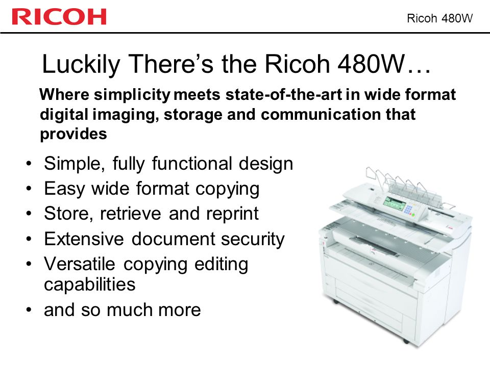 Ricoh 480W Luckily There's the Ricoh 480W… Simple, fully functional design Easy wide format copying Store, retrieve and reprint Extensive document sec