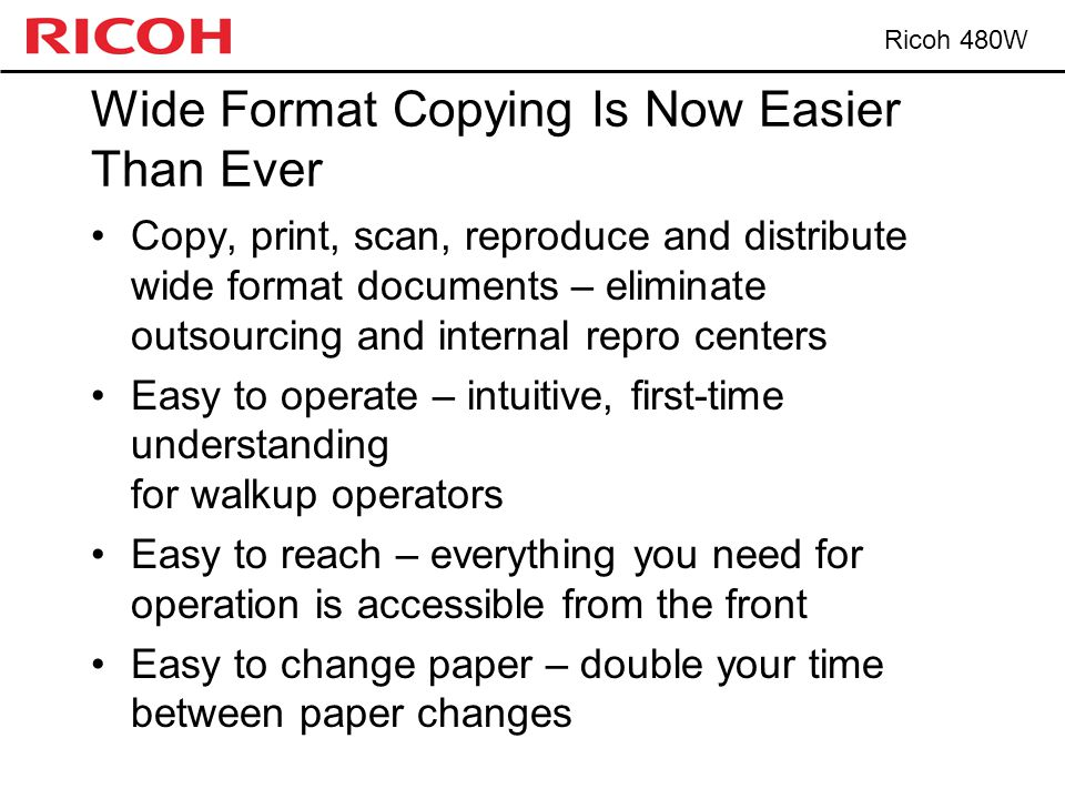 Ricoh 480W Wide Format Copying Is Now Easier Than Ever Copy, print, scan, reproduce and distribute wide format documents – eliminate outsourcing and internal repro centers Easy to operate – intuitive, first-time understanding for walkup operators Easy to reach – everything you need for operation is accessible from the front Easy to change paper – double your time between paper changes