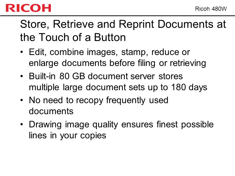 Ricoh 480W Store, Retrieve and Reprint Documents at the Touch of a Button Edit, combine images, stamp, reduce or enlarge documents before filing or retrieving Built-in 80 GB document server stores multiple large document sets up to 180 days No need to recopy frequently used documents Drawing image quality ensures finest possible lines in your copies