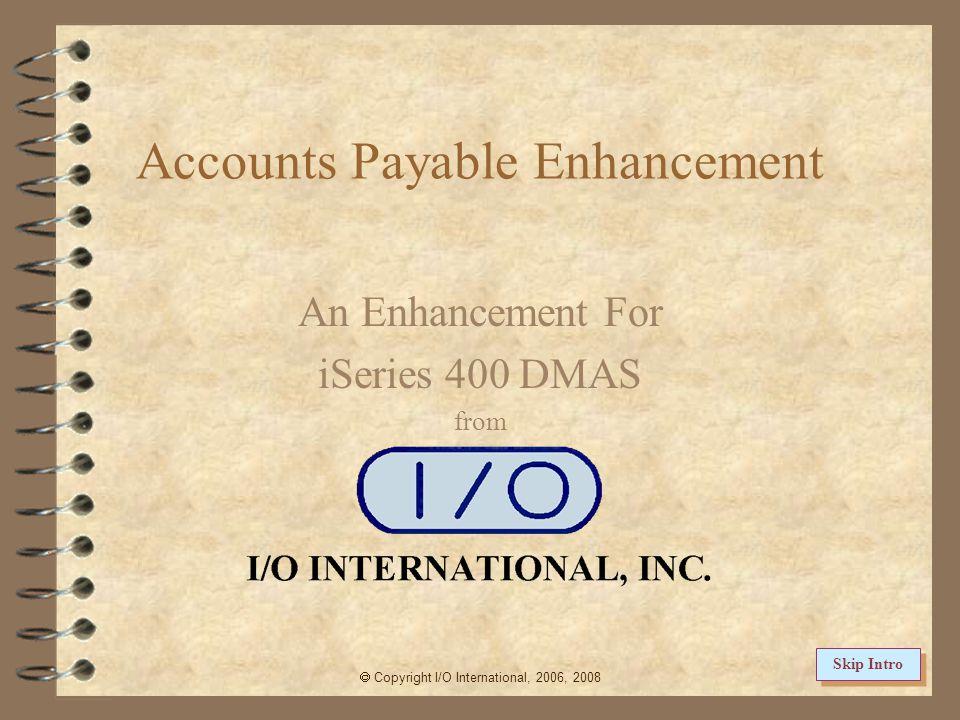 Accounts Payable Enhancement An Enhancement For iSeries 400 DMAS from  Copyright I/O International, 2006, 2008 Skip Intro