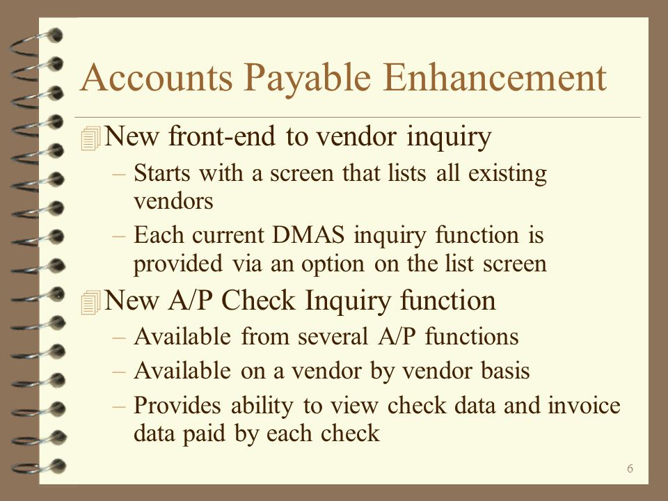26 New Vendor Inquiry 4 A new work with approach to entering vendor inquiry functions 4 Existing vendors are displayed in a list format 4 Vendor number and name searching is readily available 4 The total amount owed each vendor is also displayed 4 Last payment information is displayed for each listed vendor 4 All standard DMAS vendor inquiry functions are available