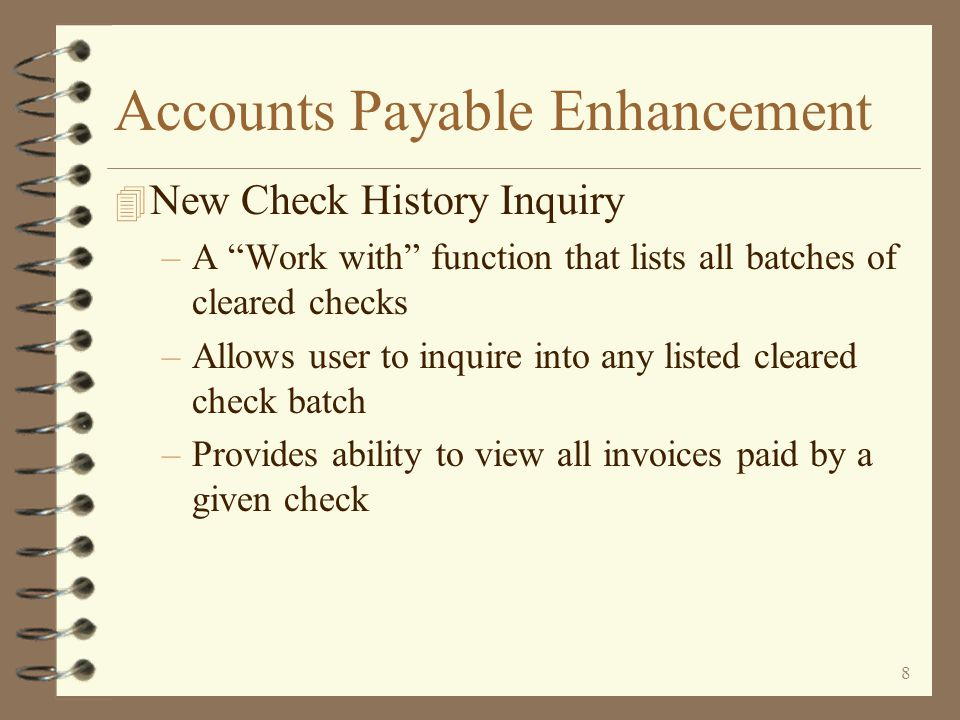 8 Accounts Payable Enhancement 4 New Check History Inquiry –A Work with function that lists all batches of cleared checks –Allows user to inquire into any listed cleared check batch –Provides ability to view all invoices paid by a given check