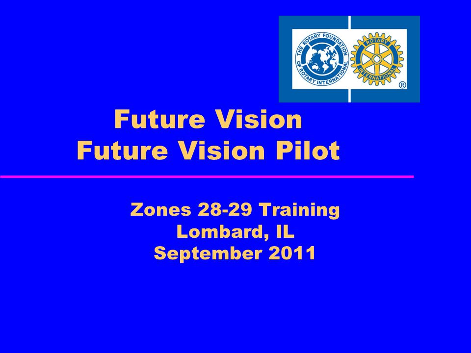 FUTURE VISION GOALS Simplify programs and processes Focus Rotarian service efforts to increase global impact Support global and local efforts Increase sense of ownership at the district and club levels Enhance Rotary's public image